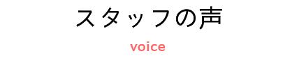 スタッフの声 voice